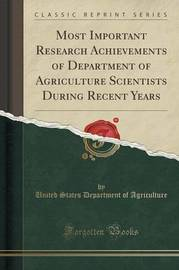 Most Important Research Achievements of Department of Agriculture Scientists During Recent Years (Classic Reprint) by United States Department of Agriculture