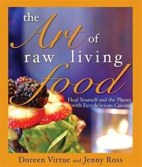 Art of Raw Living Food: Heal Yourself and the Planet with Eco-Delicious Cuisine by Doreen Virtue