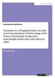 Chemistry in a Shopping Trolley. Ascorbic Acid Concentrations of Fresh Orange, Fresh Lemon, Store-Bought Orange Juice, Store-Bought Lemon Juice and a Berocca Tablet by Kassidy-Rose McMahon