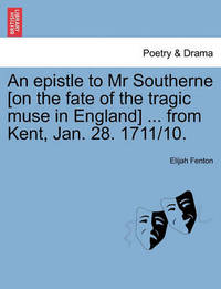 An Epistle to MR Southerne [on the Fate of the Tragic Muse in England] ... from Kent, Jan. 28. 1711/10. by Elijah Fenton