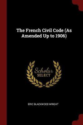 The French Civil Code (as Amended Up to 1906) by Eric Blackwood Wright
