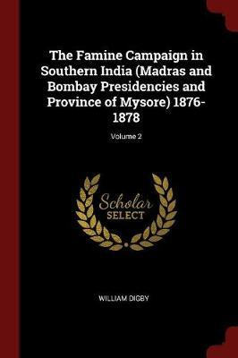 The Famine Campaign in Southern India (Madras and Bombay Presidencies and Province of Mysore) 1876-1878; Volume 2 by William Digby