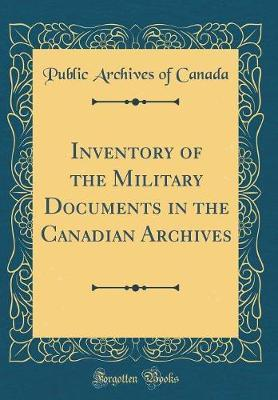 Inventory of the Military Documents in the Canadian Archives (Classic Reprint) by Public Archives of Canada