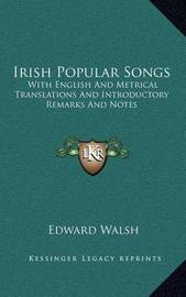 Irish Popular Songs: With English and Metrical Translations and Introductory Remarks and Notes by Edward Walsh image