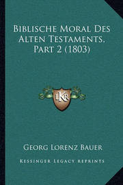Biblische Moral Des Alten Testaments, Part 2 (1803) by Georg Lorenz Bauer