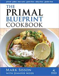 The Primal Blueprint Cookbook: Primal, Low Carb, Paleo, Grain-Free, Dairy-Free and Gluten-Free by Mark Sisson