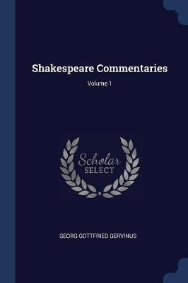 Shakespeare Commentaries; Volume 1 by Georg Gottfried Gervinus