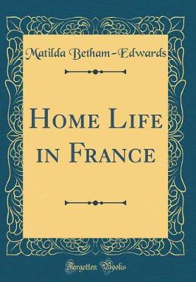 Home Life in France (Classic Reprint) by . Matilda Betham -Edwards