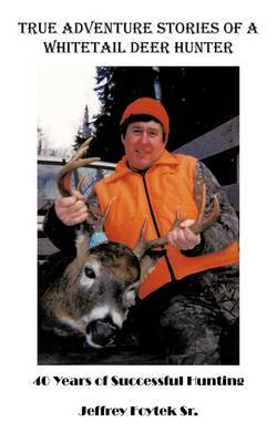 True Adventure Stories of a Whitetail Deer Hunter by Jeffrey Foytek Sr. image