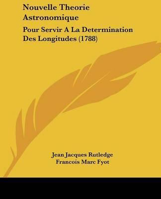 Nouvelle Theorie Astronomique: Pour Servir a la Determination Des Longitudes (1788) by Jean Jacques Rutledge image