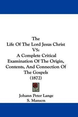 The Life Of The Lord Jesus Christ V5: A Complete Critical Examination Of The Origin, Contents, And Connection Of The Gospels (1872) by Johann Peter Lange