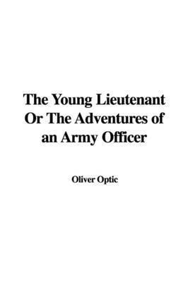 The Young Lieutenant or the Adventures of an Army Officer by Professor Oliver Optic
