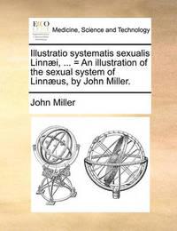 Illustratio Systematis Sexualis Linnaei, ... = an Illustration of the Sexual System of Linnaeus, by John Miller. by John Miller