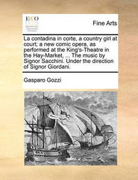 La Contadina in Corte, a Country Girl at Court; A New Comic Opera, as Performed at the King's-Theatre in the Hay-Market, ... the Music by Signor Sacchini. Under the Direction of Signor Giordani by Gasparo Gozzi