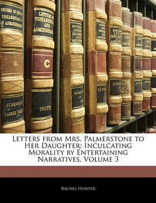 Letters from Mrs. Palmerstone to Her Daughter: Inculcating Morality by Entertaining Narratives, Volume 3 by Rachel Hunter