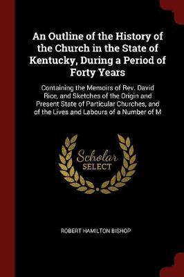 An Outline of the History of the Church in the State of Kentucky, During a Period of Forty Years by Robert Hamilton Bishop
