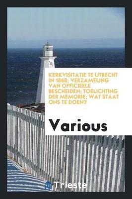 Kerkvisitatie Te Utrecht in 1868; Verzameling Van Officieele Bescheiden; Toelichting Der Memorie; Wat Staat Ons Te Doen? by Various ~