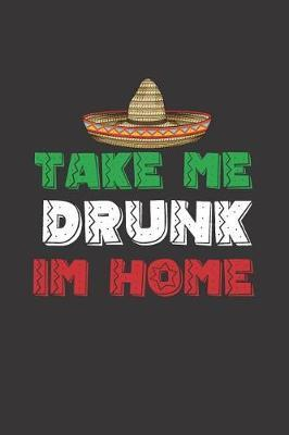 Take me Drunk Im Home by Fiesta Mexicana Co