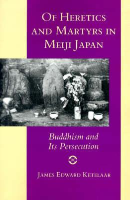 Of Heretics and Martyrs in Meiji Japan by James Edward Ketelaar