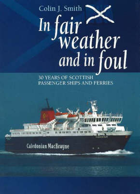 In Fair Weather and in Foul: 30 Years of Scottish Passenger Ships and Ferries by Colin Smith