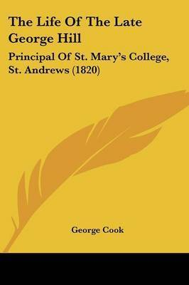 The Life Of The Late George Hill: Principal Of St. Mary's College, St. Andrews (1820) by George Cook