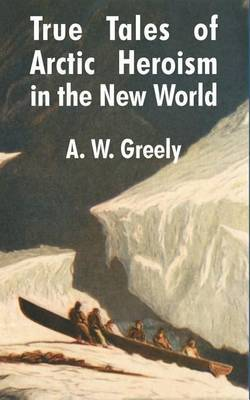 True Tales of Arctic Heroism in the New World by A.W. Greely