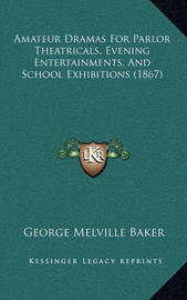 Amateur Dramas for Parlor Theatricals, Evening Entertainments, and School Exhibitions (1867) by George Melville Baker