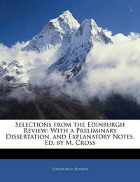 Selections from the Edinburgh Review: With a Preliminary Dissertation, and Explanatory Notes. Ed. by M. Cross by Edinburgh Review