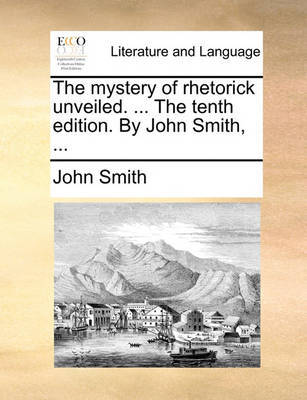 The Mystery of Rhetorick Unveiled. ... the Tenth Edition. by John Smith, ... by John Smith