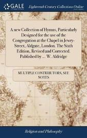 A New Collection of Hymns, Particularly Designed for the Use of the Congregation at the Chapel in Jewry-Street, Aldgate, London. the Sixth Edition, Revised and Corrected. Published by ... W. Aldridge by Multiple Contributors image