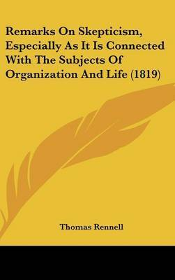 Remarks On Skepticism, Especially As It Is Connected With The Subjects Of Organization And Life (1819) by Thomas Rennell