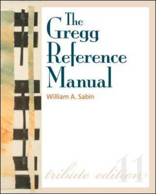 The Gregg Reference Manual: A Manual of Style, Grammar, Usage, and Formatting Tribute Edition by William A Sabin