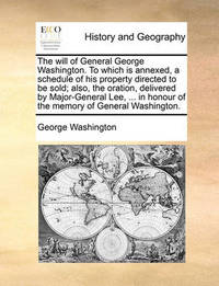 The Will of General George Washington. to Which Is Annexed, a Schedule of His Property Directed to Be Sold; Also, the Oration, Delivered by Major-General Lee, ... in Honour of the Memory of General Washington. by George Washington, (Sp (Sp (Sp (Sp