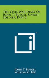 The Civil War Diary of John T. Buegel, Union Soldier, Part 2 by John T Buegel