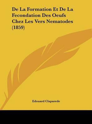 de La Formation Et de La Fecondation Des Oeufs Chez Les Vers Nematodes (1859) by Edouard Claparede