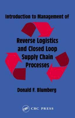 Introduction to Management of Reverse Logistics and Closed Loop Supply Chain Processes by Donald F Blumberg