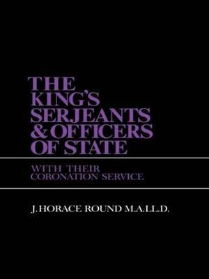 The King's Serjeants & Officers of State with Their Coronation Services by J. Horace Round