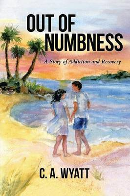 Out of Numbness by C a Wyatt