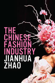 The Chinese Fashion Industry by Jianhua Zhao