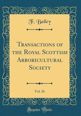 Transactions of the Royal Scottish Arboricultural Society, Vol. 26 (Classic Reprint) by F Bailey