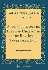 A Discourse on the Life and Character of the REV. Joseph Tuckerman, D. D (Classic Reprint) by William Ellery Channing image