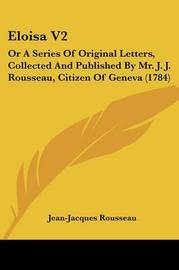 Eloisa V2: Or a Series of Original Letters, Collected and Published by Mr. J. J. Rousseau, Citizen of Geneva (1784) by Jean Jacques Rousseau