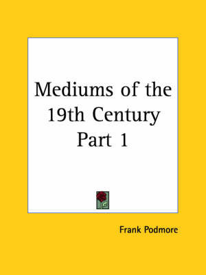 Mediums of the 19th Century Vol. 1 (1902): v. 1 by Frank Podmore