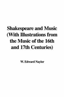 Shakespeare and Music with Illustrations from the Music of the 16th and 17th Centuries by W. Edward Naylor