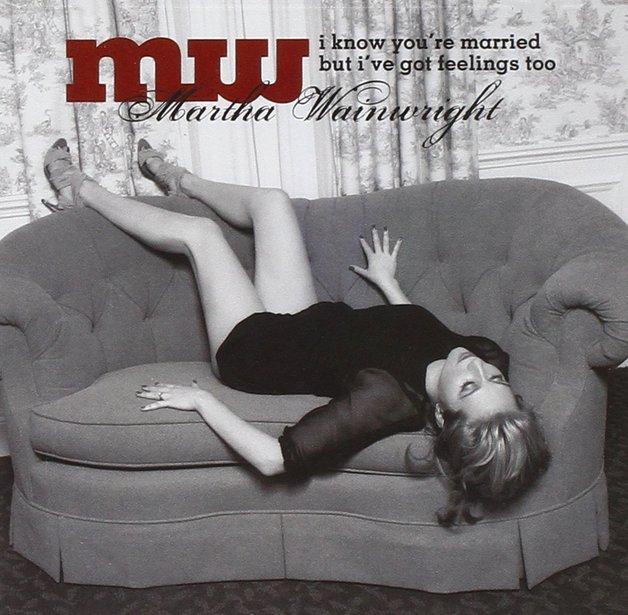 I Know You're Married But I've Got Feelings Too by Martha Wainwright