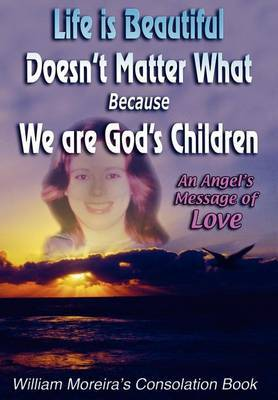 Life Is Beautiful Doesn't Matter What Because We Are God's Children: An Angel's Message of Love by William Moreira image