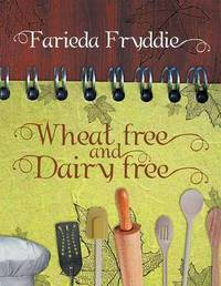 Wheat Free and Dairy Free by Farieda Fryddie
