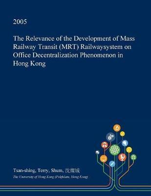 The Relevance of the Development of Mass Railway Transit (Mrt) Railwaysystem on Office Decentralization Phenomenon in Hong Kong by Tsan-Shing Terry Shum