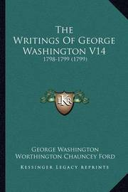 The Writings of George Washington V14: 1798-1799 (1799) by George Washington, (Sp (Sp (Sp (Sp