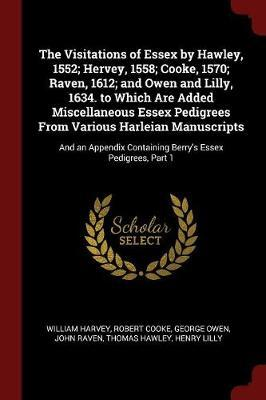 The Visitations of Essex by Hawley, 1552; Hervey, 1558; Cooke, 1570; Raven, 1612; And Owen and Lilly, 1634. to Which Are Added Miscellaneous Essex Pedigrees from Various Harleian Manuscripts by William Harvey image